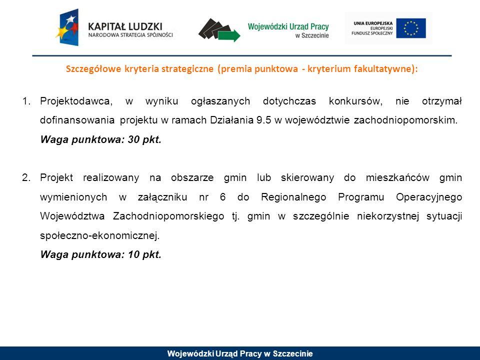 Wojewódzki Urząd Pracy w Szczecinie Szczegółowe kryteria strategiczne (premia punktowa - kryterium fakultatywne): 1.Projektodawca, w wyniku ogłaszanych dotychczas konkursów, nie otrzymał dofinansowania projektu w ramach Działania 9.5 w województwie zachodniopomorskim.