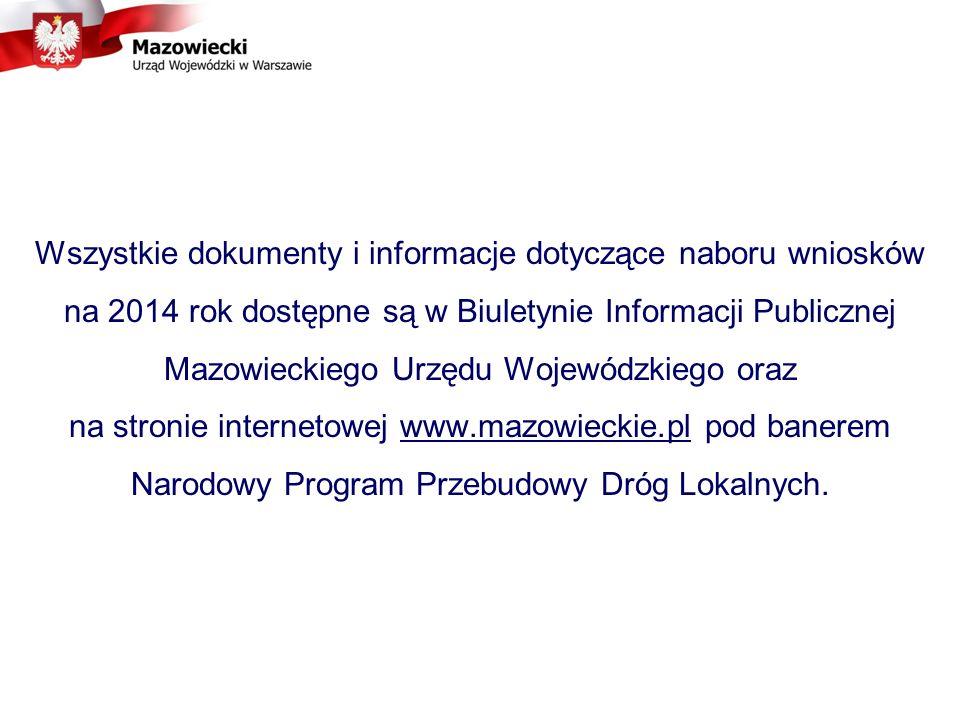 Wszystkie dokumenty i informacje dotyczące naboru wniosków na 2014 rok dostępne są w Biuletynie Informacji Publicznej Mazowieckiego Urzędu Wojewódzkiego oraz na stronie internetowej www.mazowieckie.pl pod banerem Narodowy Program Przebudowy Dróg Lokalnych.