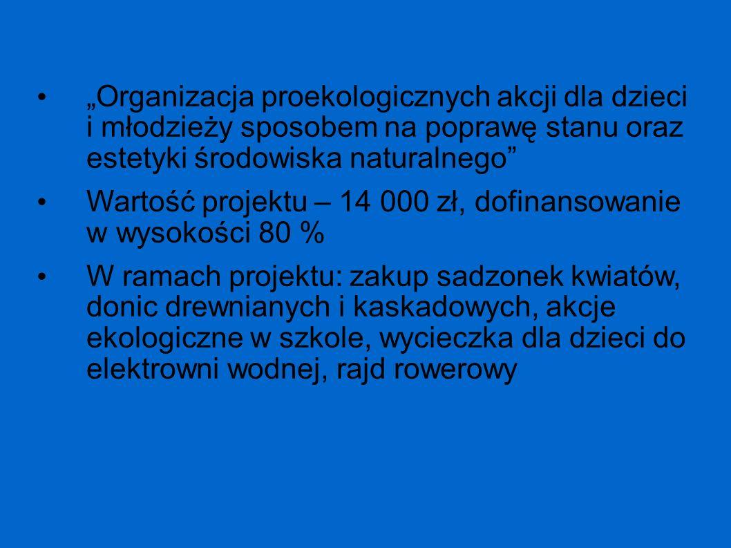 Organizacja proekologicznych akcji dla dzieci i młodzieży sposobem na poprawę stanu oraz estetyki środowiska naturalnego Wartość projektu – 14 000 zł,
