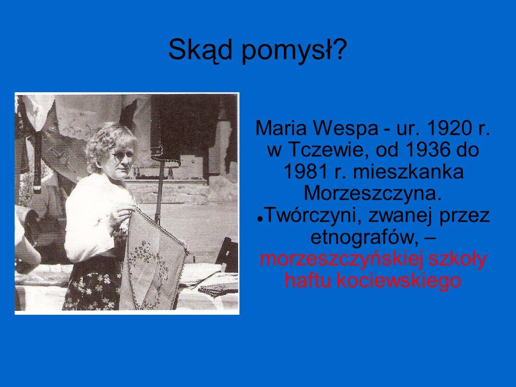 Skąd pomysł? Maria Wespa - ur. 1920 r. w Tczewie, od 1936 do 1981 r. mieszkanka Morzeszczyna. Twórczyni, zwanej przez etnografów, – morzeszczyńskiej s