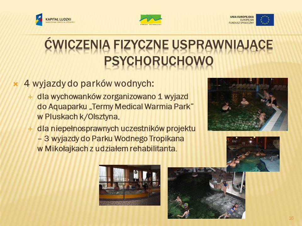 4 wyjazdy do parków wodnych: dla wychowanków zorganizowano 1 wyjazd do Aquaparku Termy Medical Warmia Park w Pluskach k/Olsztyna, dla niepełnosprawnych uczestników projektu – 3 wyjazdy do Parku Wodnego Tropikana w Mikołajkach z udziałem rehabilitanta.
