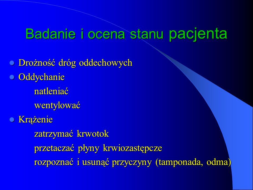 Badanie i ocena stanu pacjenta Drożność dróg oddechowych Drożność dróg oddechowych Oddychanie Oddychanienatleniaćwentylować Krążenie Krążenie zatrzymać krwotok przetaczać płyny krwiozastępcze rozpoznać i usunąć przyczyny (tamponada, odma)
