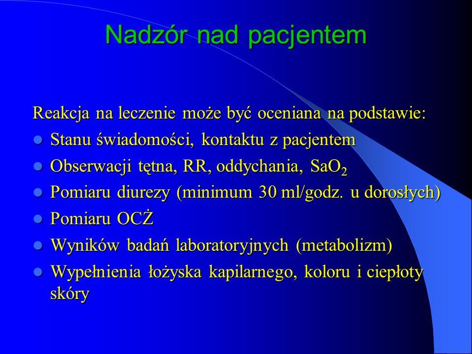 Nadzór nad pacjentem Reakcja na leczenie może być oceniana na podstawie: Stanu świadomości, kontaktu z pacjentem Stanu świadomości, kontaktu z pacjentem Obserwacji tętna, RR, oddychania, SaO 2 Obserwacji tętna, RR, oddychania, SaO 2 Pomiaru diurezy (minimum 30 ml/godz.