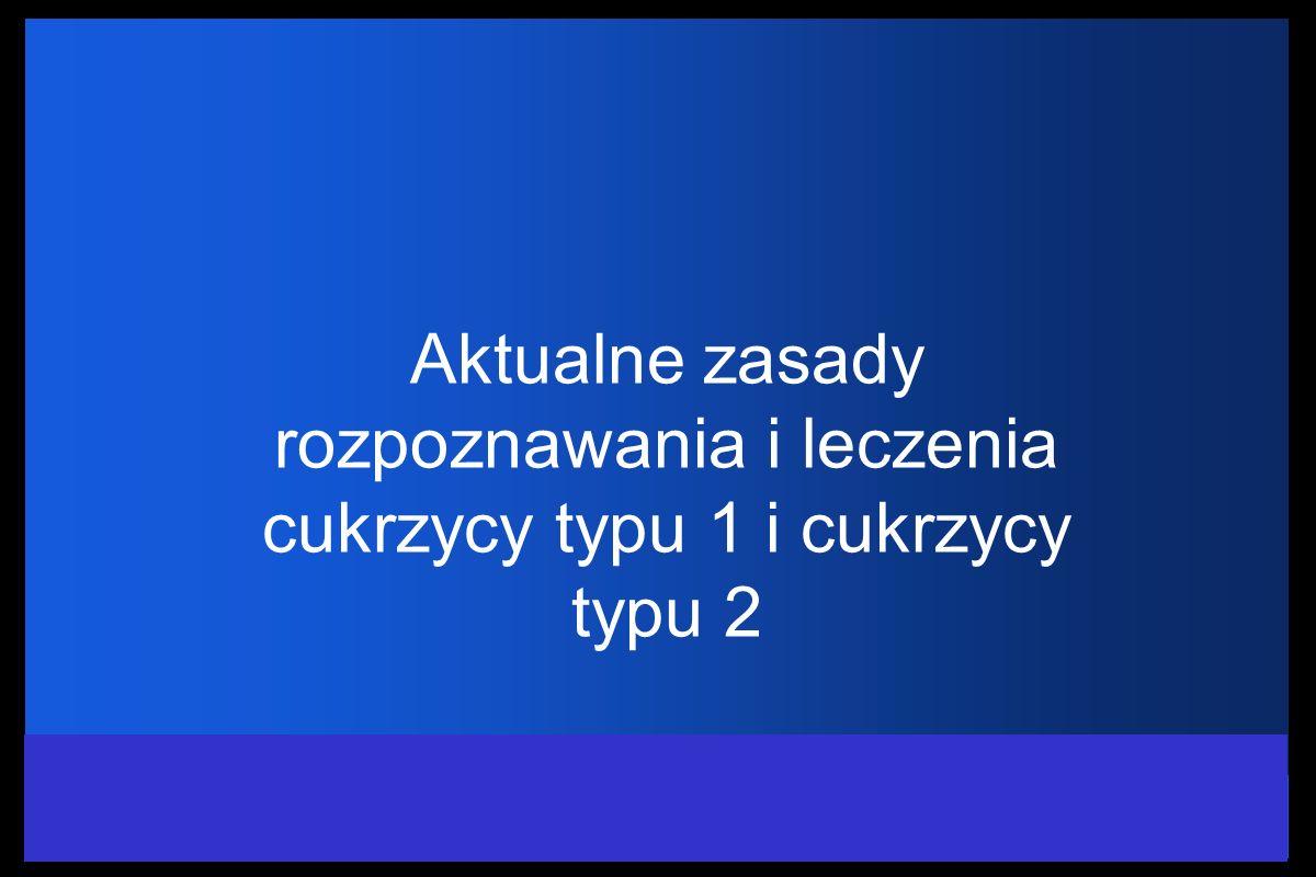 Aktualne zasady rozpoznawania i leczenia cukrzycy typu 1 i cukrzycy typu 2 Dr med. Elżbieta Orłowska-Kunikowska