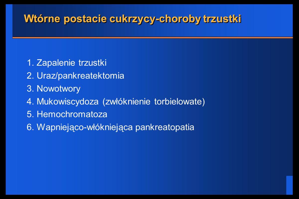 Wtórne postacie cukrzycy-choroby trzustki 1. Zapalenie trzustki 2. Uraz/pankreatektomia 3. Nowotwory 4. Mukowiscydoza (zwłóknienie torbielowate) 5. He