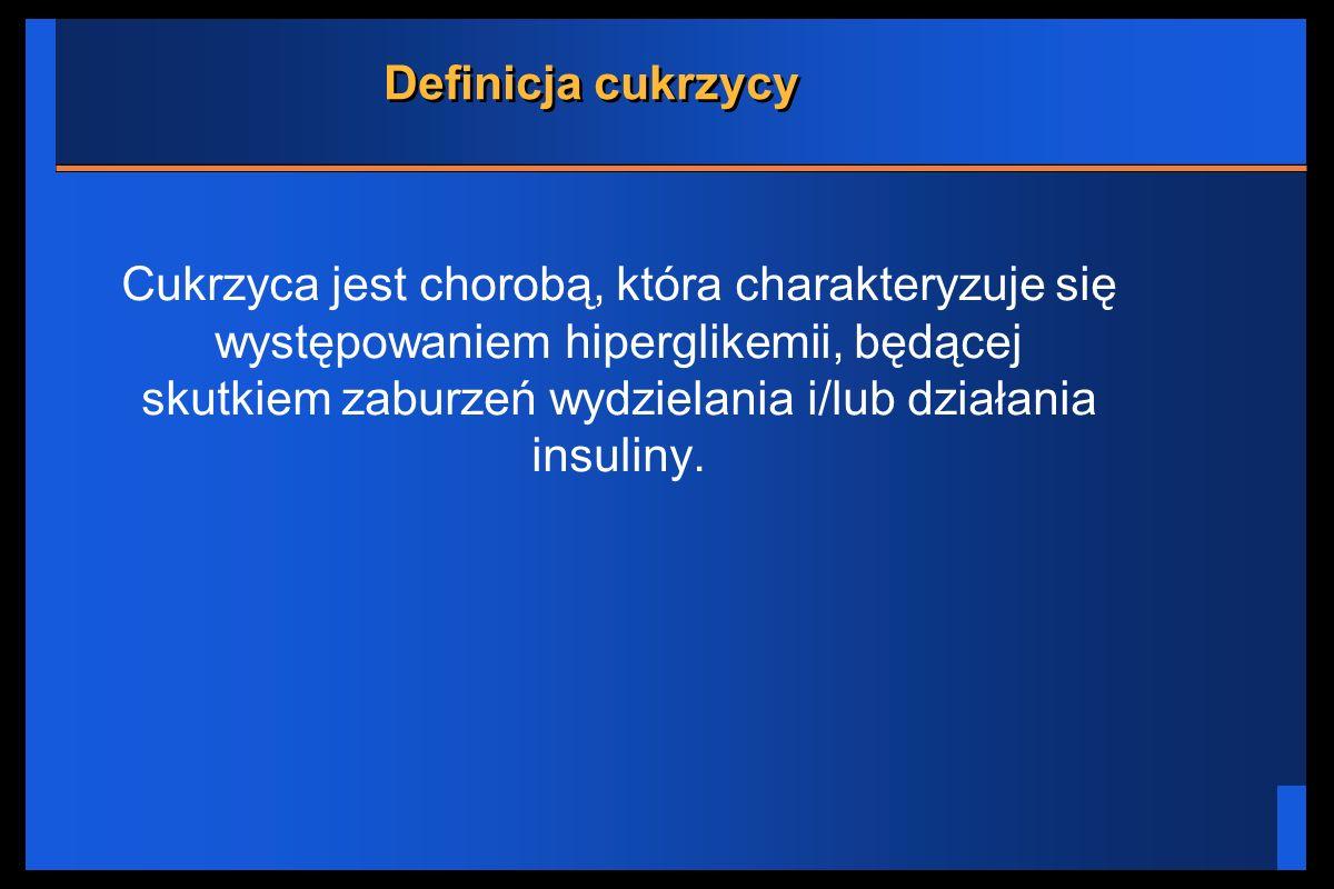 Definicja cukrzycy Cukrzyca jest chorobą, która charakteryzuje się występowaniem hiperglikemii, będącej skutkiem zaburzeń wydzielania i/lub działania