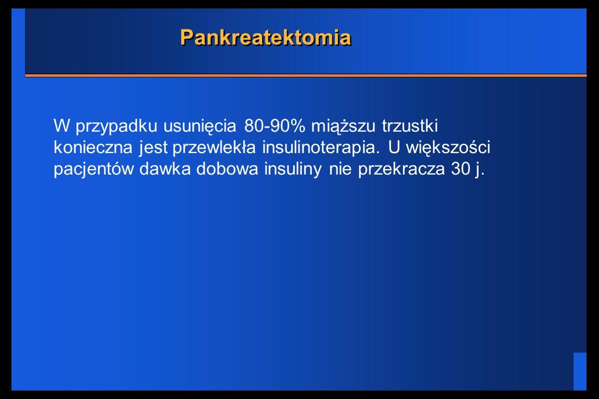 Pankreatektomia W przypadku usunięcia 80-90% miąższu trzustki konieczna jest przewlekła insulinoterapia. U większości pacjentów dawka dobowa insuliny