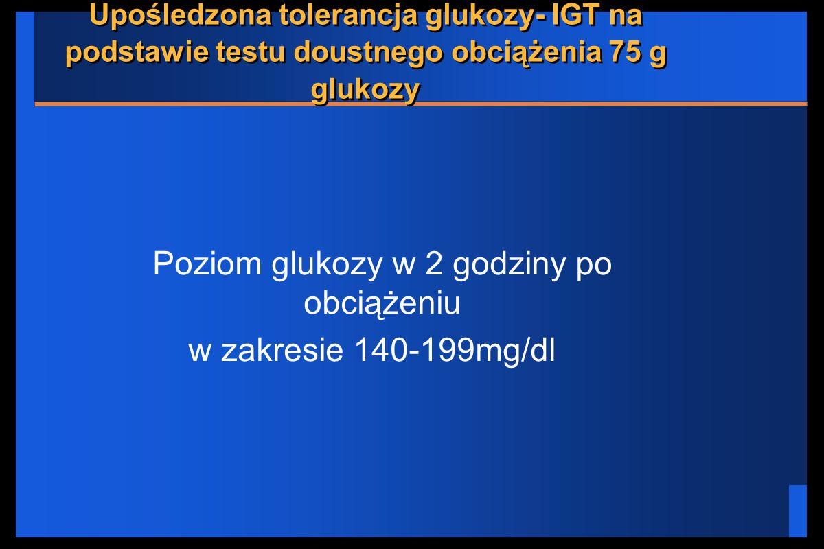 Upośledzona tolerancja glukozy- IGT na podstawie testu doustnego obciążenia 75 g glukozy Poziom glukozy w 2 godziny po obciążeniu w zakresie 140-199mg