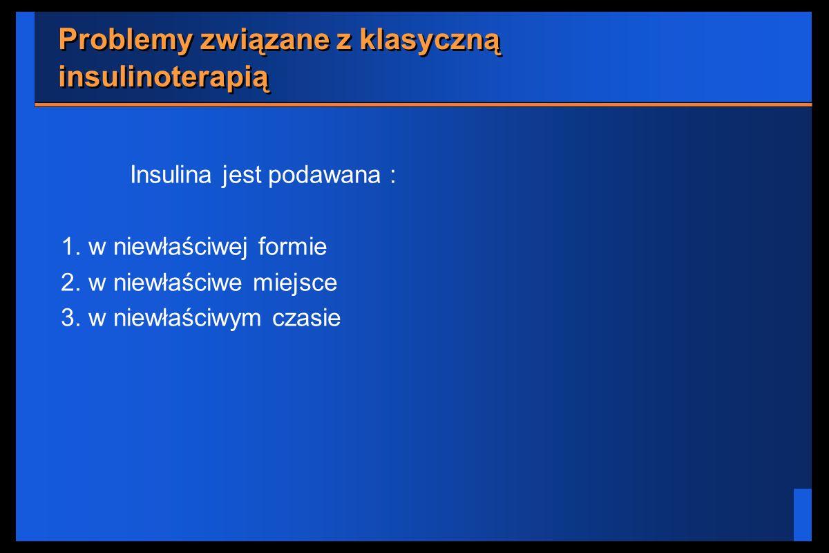 Problemy związane z klasyczną insulinoterapią Insulina jest podawana : 1. w niewłaściwej formie 2. w niewłaściwe miejsce 3. w niewłaściwym czasie