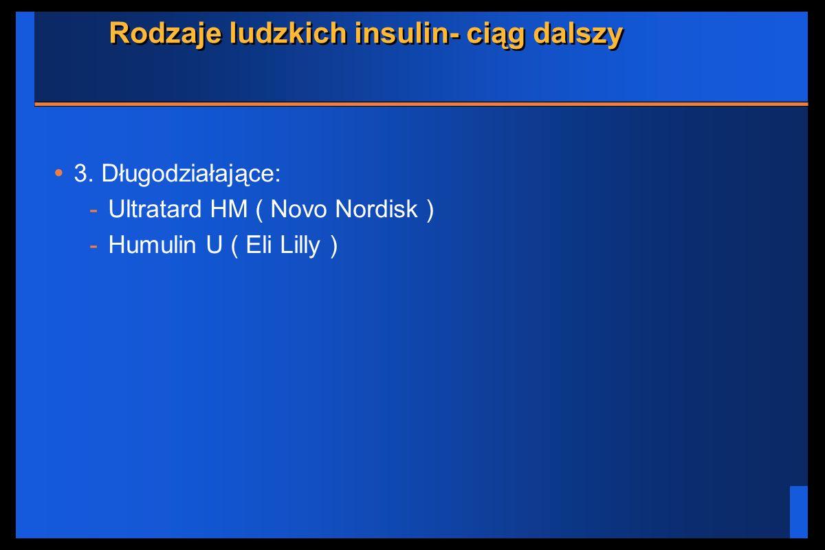 Rodzaje ludzkich insulin- ciąg dalszy 3. Długodziałające: -Ultratard HM ( Novo Nordisk ) -Humulin U ( Eli Lilly )