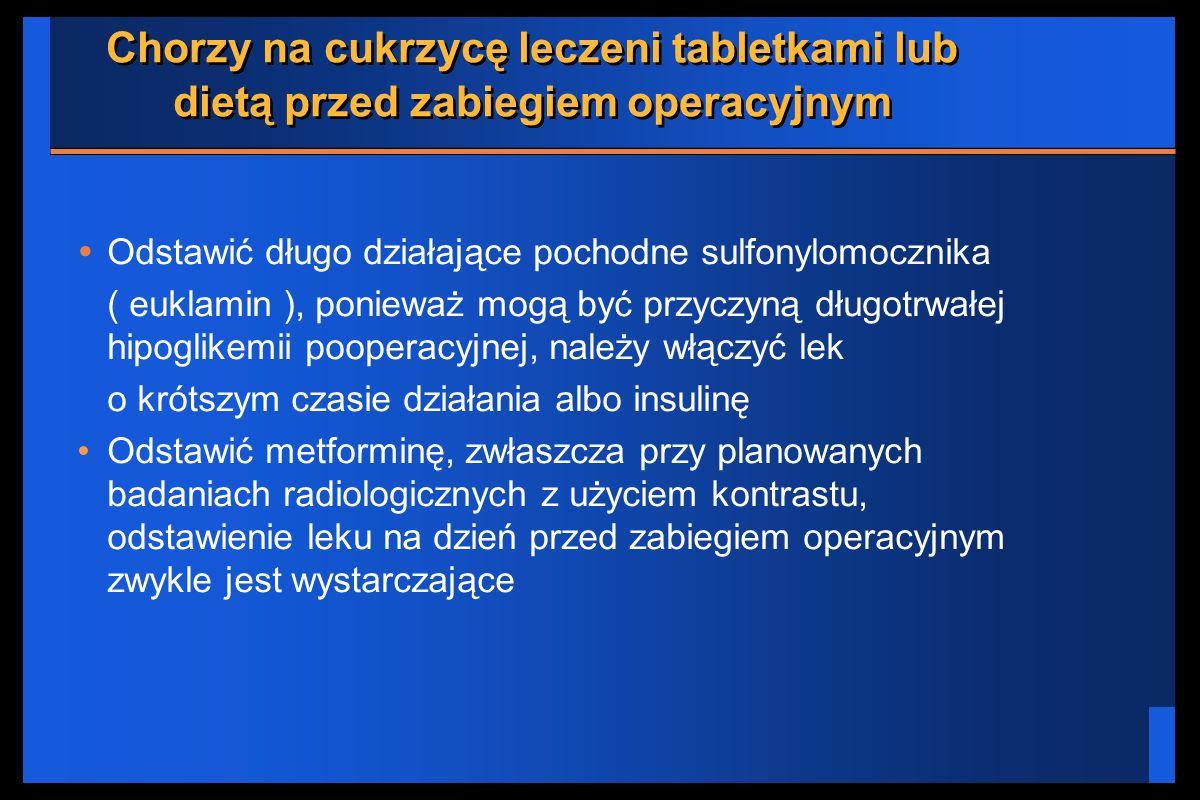 Chorzy na cukrzycę leczeni tabletkami lub dietą przed zabiegiem operacyjnym Odstawić długo działające pochodne sulfonylomocznika ( euklamin ), poniewa