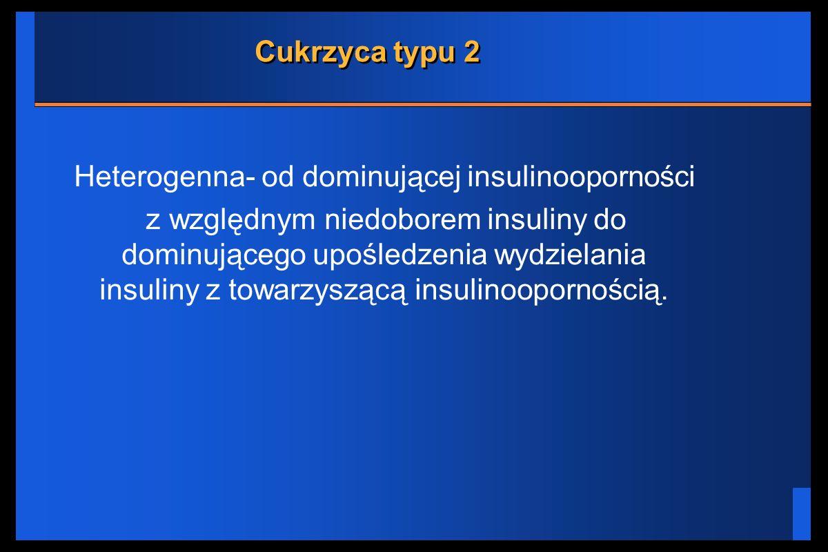 Cukrzyca typu 2 Heterogenna- od dominującej insulinooporności z względnym niedoborem insuliny do dominującego upośledzenia wydzielania insuliny z towa
