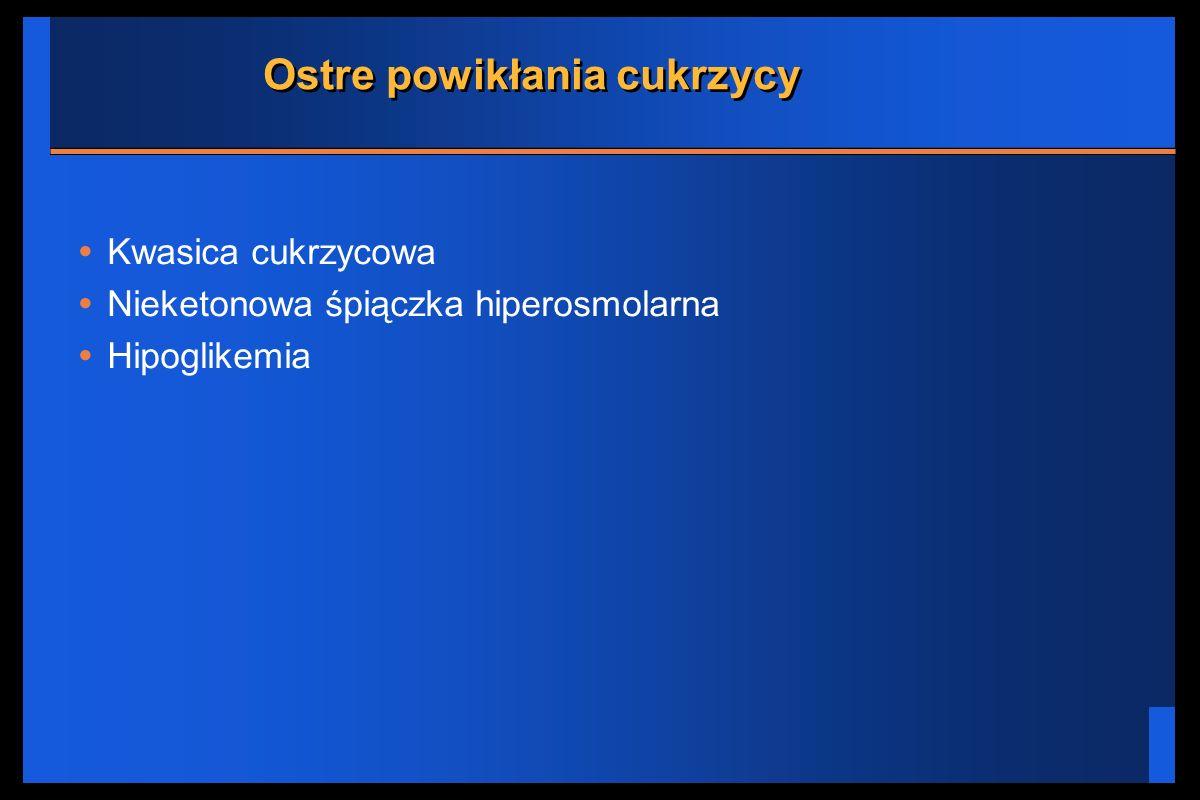 Ostre powikłania cukrzycy Kwasica cukrzycowa Nieketonowa śpiączka hiperosmolarna Hipoglikemia