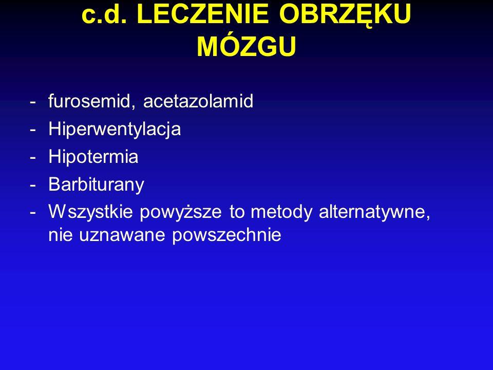 c.d. LECZENIE OBRZĘKU MÓZGU -furosemid, acetazolamid -Hiperwentylacja -Hipotermia -Barbiturany -Wszystkie powyższe to metody alternatywne, nie uznawan