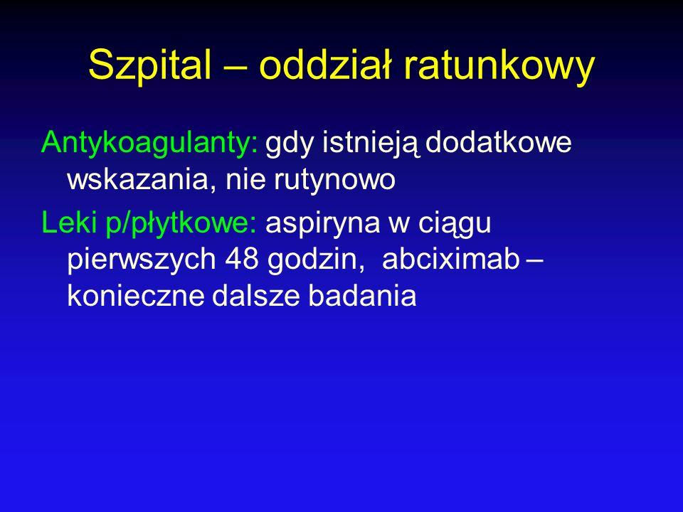 Szpital – oddział ratunkowy Antykoagulanty: gdy istnieją dodatkowe wskazania, nie rutynowo Leki p/płytkowe: aspiryna w ciągu pierwszych 48 godzin, abc