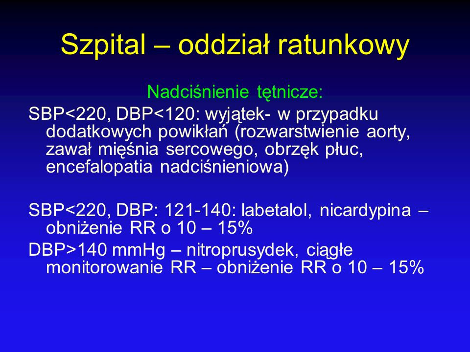 Szpital – oddział ratunkowy Nadciśnienie tętnicze: SBP<220, DBP<120: wyjątek- w przypadku dodatkowych powikłań (rozwarstwienie aorty, zawał mięśnia se