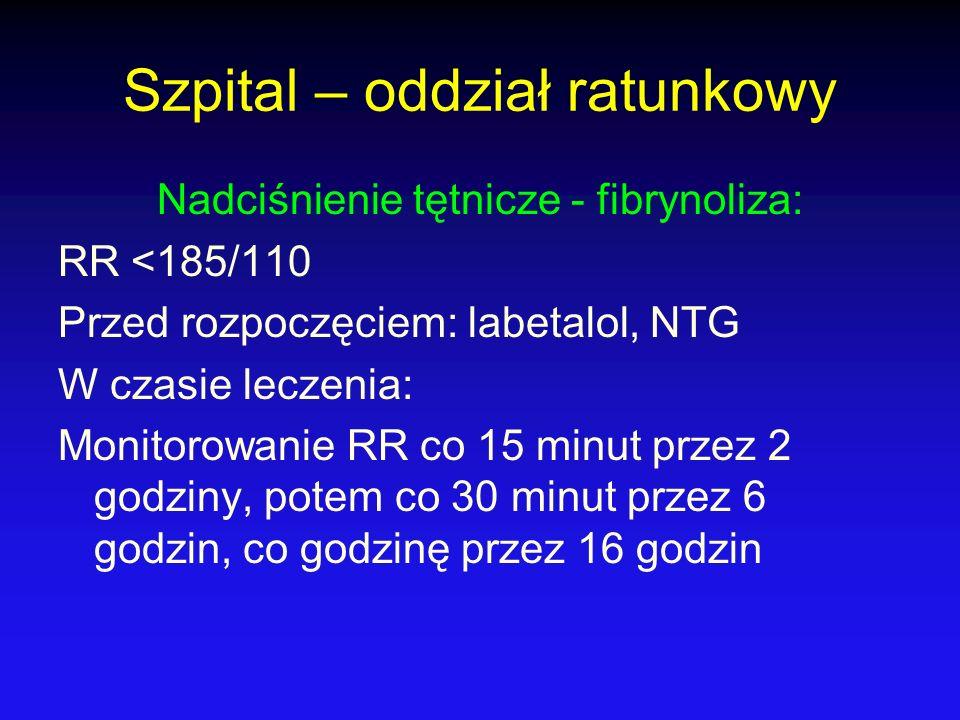Szpital – oddział ratunkowy Nadciśnienie tętnicze - fibrynoliza: RR <185/110 Przed rozpoczęciem: labetalol, NTG W czasie leczenia: Monitorowanie RR co