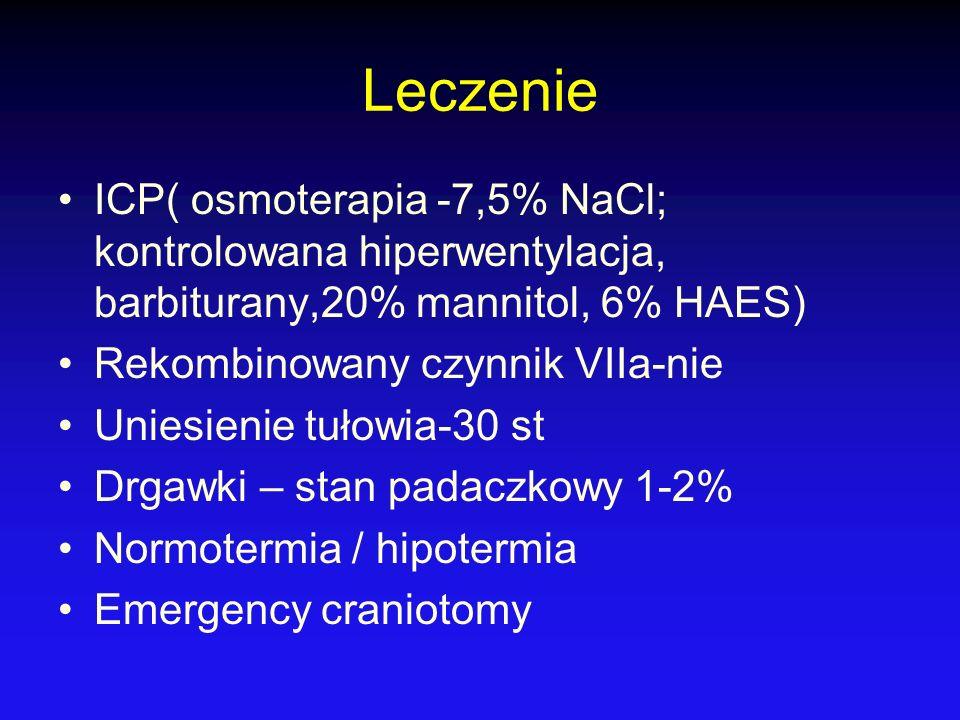 Leczenie ICP( osmoterapia -7,5% NaCl; kontrolowana hiperwentylacja, barbiturany,20% mannitol, 6% HAES) Rekombinowany czynnik VIIa-nie Uniesienie tułow