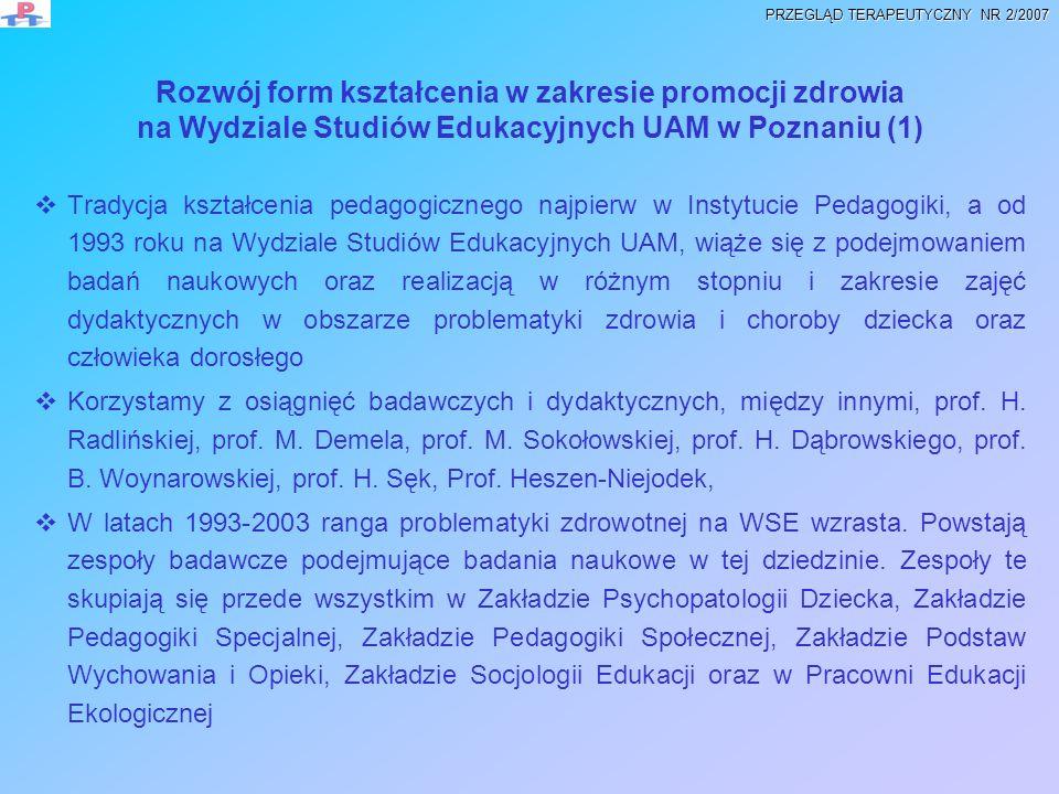 Rozwój form kształcenia w zakresie promocji zdrowia na Wydziale Studiów Edukacyjnych UAM w Poznaniu (2) Na wszystkich specjalnościach kierunku pedagogika, pedagogika specjalna oraz w kształceniu nauczycieli w zakresie edukacji elementarnej na WSE UAM realizuje się przedmioty zawierające treści z dziedziny ochrony i promocji zdrowia.