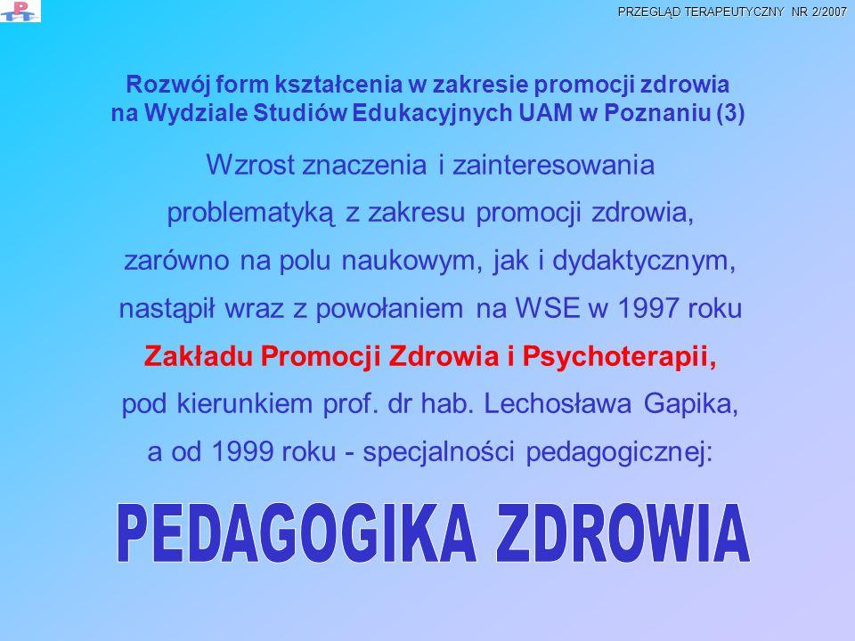 Specjalność: Pedagogika Zdrowia (1999 – 2006) na Wydziale Studiów Edukacyjnych UAM w Poznaniu PEDAGOGIKA ZDROWIA w ofercie dydaktycznej WSE istnieje jako specjalność pedagogiki ogólnej; wybierana po II roku i realizowana w ramach studiów jednolitych magisterskich stacjonarnych, (od 2005/2006 zmiana nazwy na Promocja Zdrowia i Socjoterapia) (WSE Poznań) PEDAGOGIKA ZDROWIA to także specjalność studiów 3 letnich pierwszego stopnia (licencjat), stacjonarnych (wygasła w 2005/2006) i niestacjonarnych ( Kolegium UAM Kościan (od 2005/2006 Promocja Zdrowia i Socjoterapia) PEDAGOGIKA ZDROWIA realizowana była także w formie studiów drugiego stopnia (stacjonarnych i niestacjonarnych zaocznych), a obecnie od 2005/2006 istnieje pod nazwą Promocja Zdrowia i Socjoterapia PROMOCJA ZDROWIA I SOCJOTERAPIA – nowa oferta od 2005/2006 PRZEGLĄD TERAPEUTYCZNY NR 2/2007