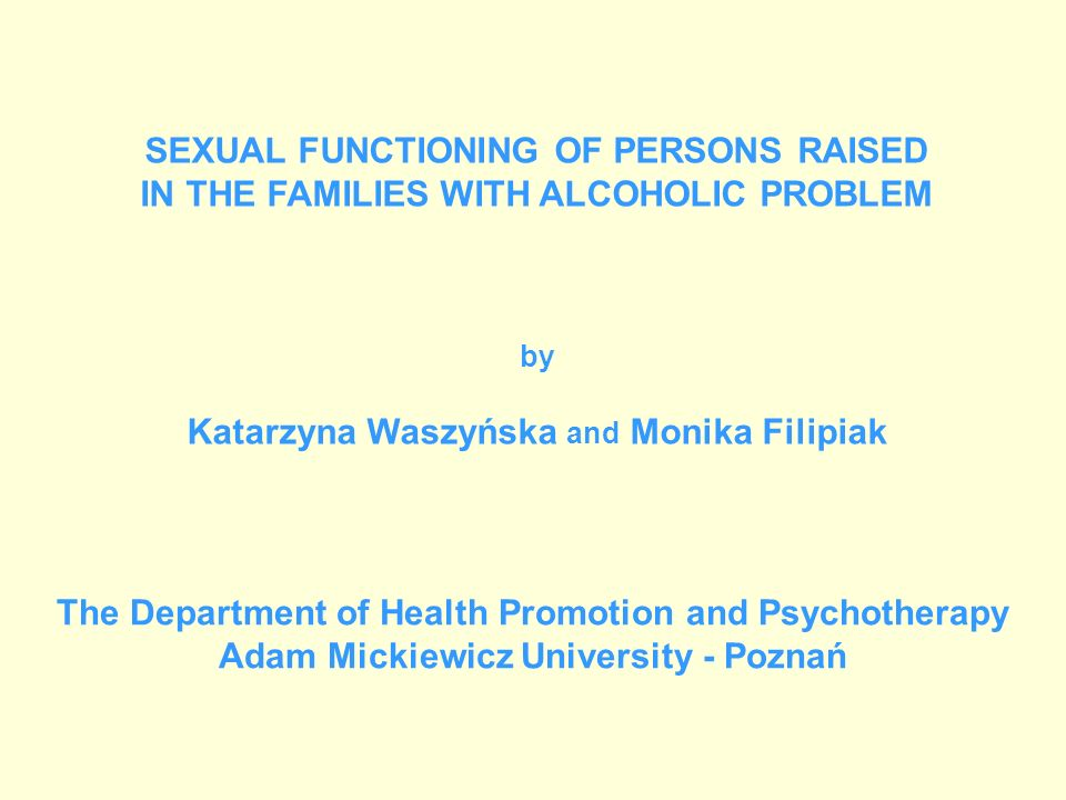 SEXUAL FUNCTIONING OF PERSONS RAISED IN THE FAMILIES WITH ALCOHOLIC PROBLEM by Katarzyna Waszyńska and Monika Filipiak The Department of Health Promot