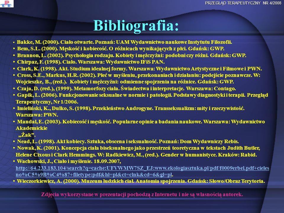 Bibliografia: PRZEGLĄD TERAPEUTYCZNY NR 4/2008 Bakke, M. (2000). Ciało otwarte. Poznań: UAM Wydawnictwo naukowe Instytutu Filozofii. Bem, S.L. (2000).