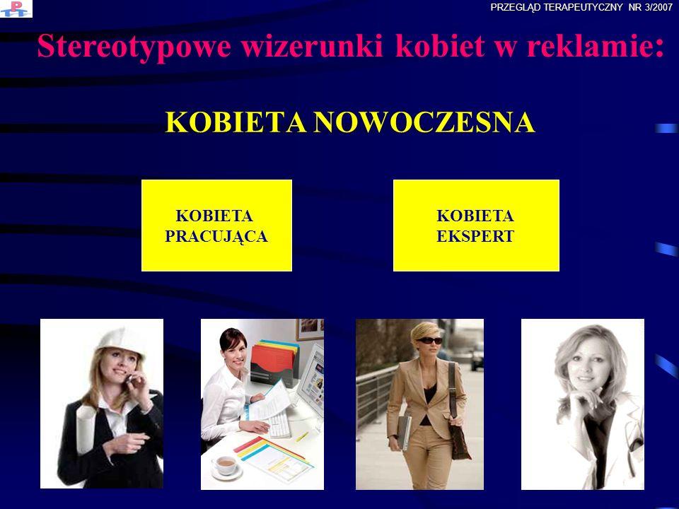 KOBIETA NOWOCZESNA KOBIETA PRACUJĄCA KOBIETA EKSPERT Stereotypowe wizerunki kobiet w reklamie : PRZEGLĄD TERAPEUTYCZNY NR 3/2007