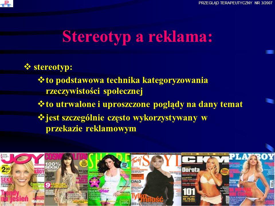 Wizerunki kobiet w reklamie: wizerunki kobiet w reklamie są stereotypowym przedstawieniem ról społecznych przypisywanych kobietom są to utrwalone i uproszczone poglądy na temat kobiet ułatwiające kategoryzowanie rzeczywistości społecznej można wyróżnić dwa wizerunki kobiet w reklamie: kobieta tradycyjna i nowoczesna PRZEGLĄD TERAPEUTYCZNY NR 3/2007