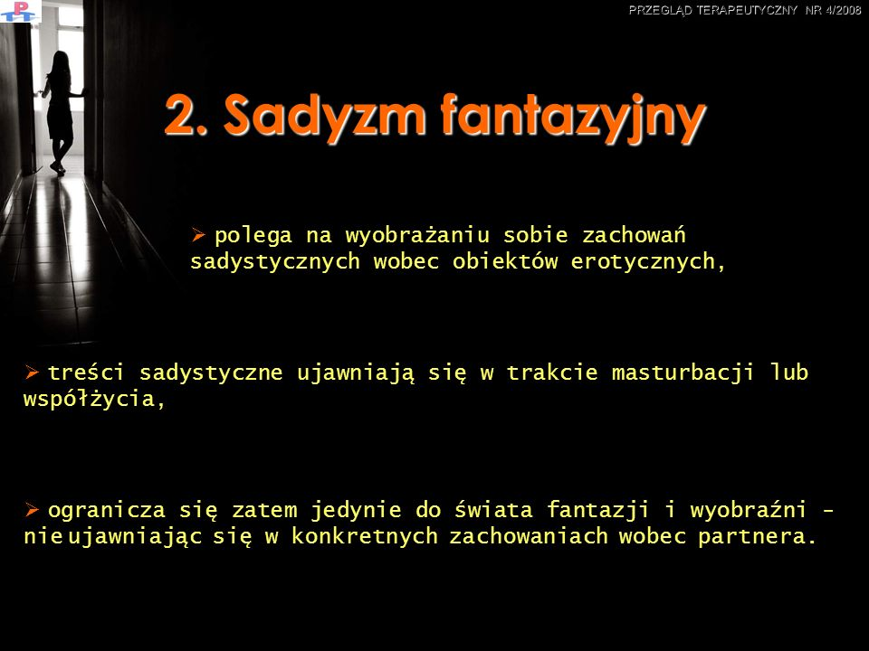 2. Sadyzm fantazyjny ogranicza się zatem jedynie do świata fantazji i wyobraźni - nie ujawniając się w konkretnych zachowaniach wobec partnera. polega