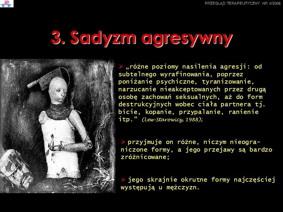 3. Sadyzm agresywny różne poziomy nasilenia agresji: od subtelnego wyrafinowania, poprzez poniżanie psychiczne, tyranizowanie, narzucanie nieakceptowa