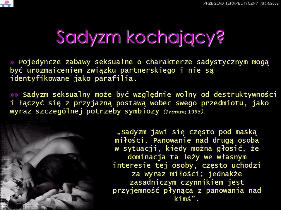 »» Sadyzm seksualny może być względnie wolny od destruktywności i łączyć się z przyjazną postawą wobec swego przedmiotu, jako wyraz szczególnej potrze