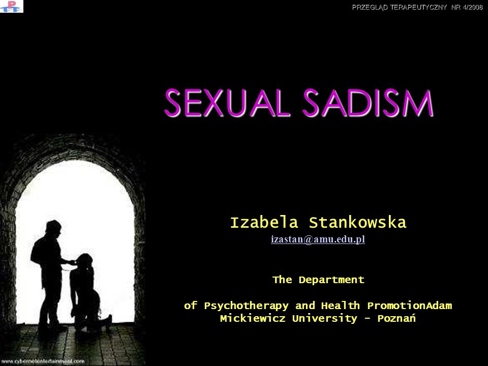 SEXUAL SADISM PRZEGLĄD TERAPEUTYCZNY NR 4/2008 Izabela Stankowska izastan@amu.edu.pl The Department of Psychotherapy and Health PromotionAdam Mickiewi