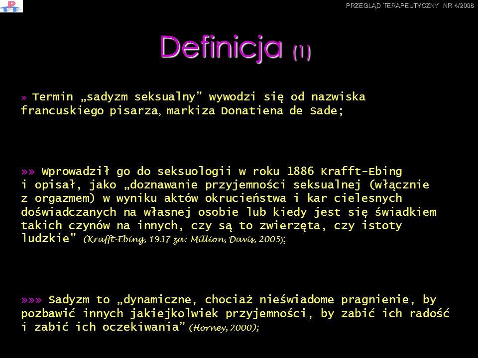 Definicja (2) »»»» Sadyzm oznacza: zaburzenie preferencji seksualnych, polegające na odczuwaniu rozkoszy seksualnej w sytuacji seksualnej związanej z dominacją i bezwzględnym podporządkowanie partnera (Lew-Starowicz, Zdrojewicz, Dulko,2002); »»»»» W klasyfikacji ICD-10 zaliczany jest do zaburzeń osobowości i funkcjonowania dorosłych (F65.5.); »»»»»» Imieliński, sadyzm zalicza do odchyleń seksualnych w zakresie sposobu realizacji praktyk seksualnych (in modo), inaczej mówiąc polegających na wyborze szczególnej formy zachowania prowadzącego do uzyskania satysfakcji seksualnej; »»»»»»» Bürger-Prinz i Giese sadyzm określają jako zjawisko ogólne i podstawowe, mogące pojawić się na wszystkich etapach rozwojowych, w każdym wieku i w różnym nasileniu (Bürger-Prinz, Giese, 1976).