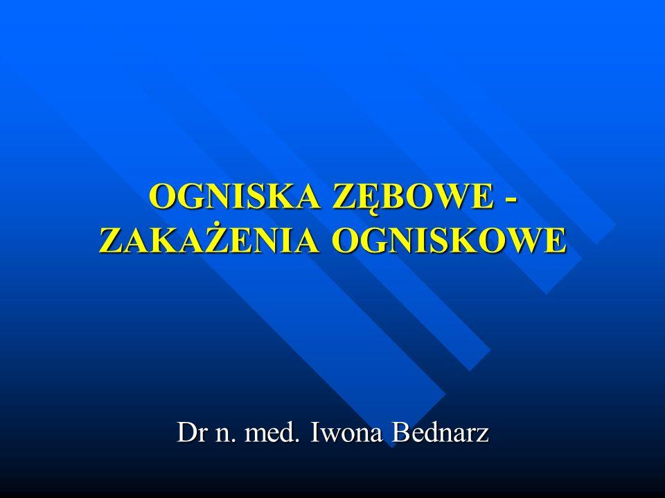 OGNISKA ZĘBOWE - ZAKAŻENIA OGNISKOWE OGNISKA ZĘBOWE - ZAKAŻENIA OGNISKOWE Dr n. med. Iwona Bednarz