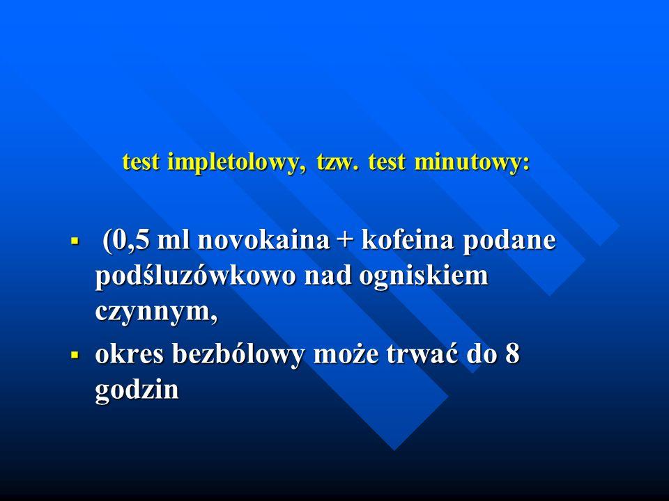 test impletolowy, tzw. test minutowy: test impletolowy, tzw. test minutowy: (0,5 ml novokaina + kofeina podane podśluzówkowo nad ogniskiem czynnym, (0