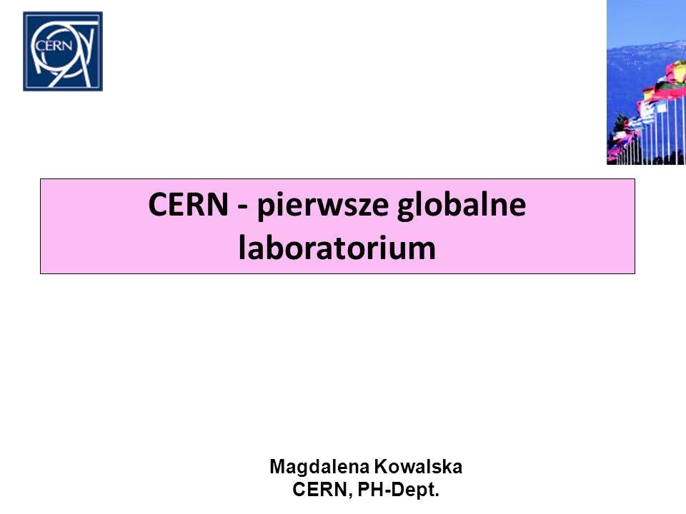 CERN - pierwsze globalne laboratorium Magdalena Kowalska CERN, PH-Dept.