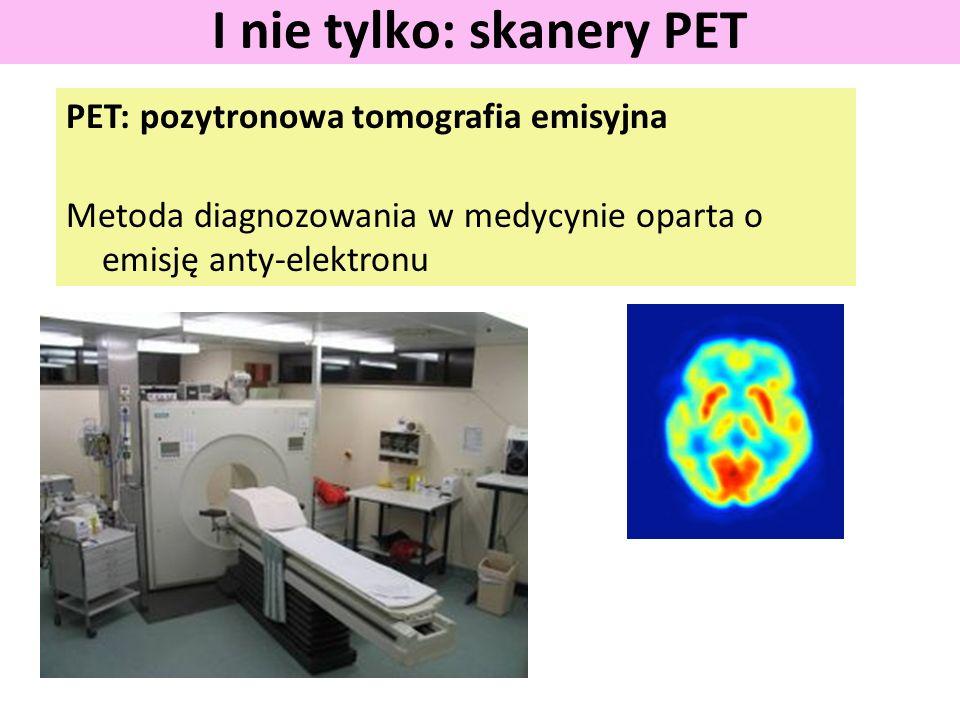 PET: pozytronowa tomografia emisyjna Metoda diagnozowania w medycynie oparta o emisję anty-elektronu I nie tylko: skanery PET