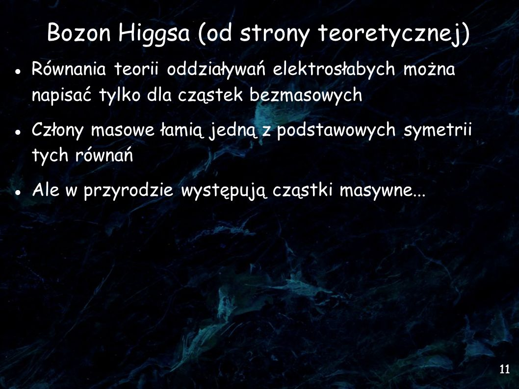 11 Bozon Higgsa (od strony teoretycznej) Równania teorii oddziaływań elektrosłabych można napisać tylko dla cząstek bezmasowych Człony masowe łamią jedną z podstawowych symetrii tych równań Ale w przyrodzie występują cząstki masywne...
