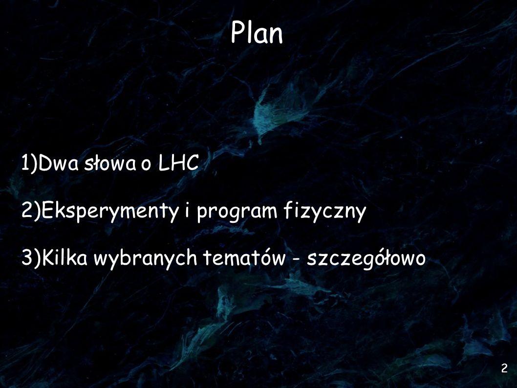 2 Plan 1)Dwa słowa o LHC 2)Eksperymenty i program fizyczny 3)Kilka wybranych tematów - szczegółowo