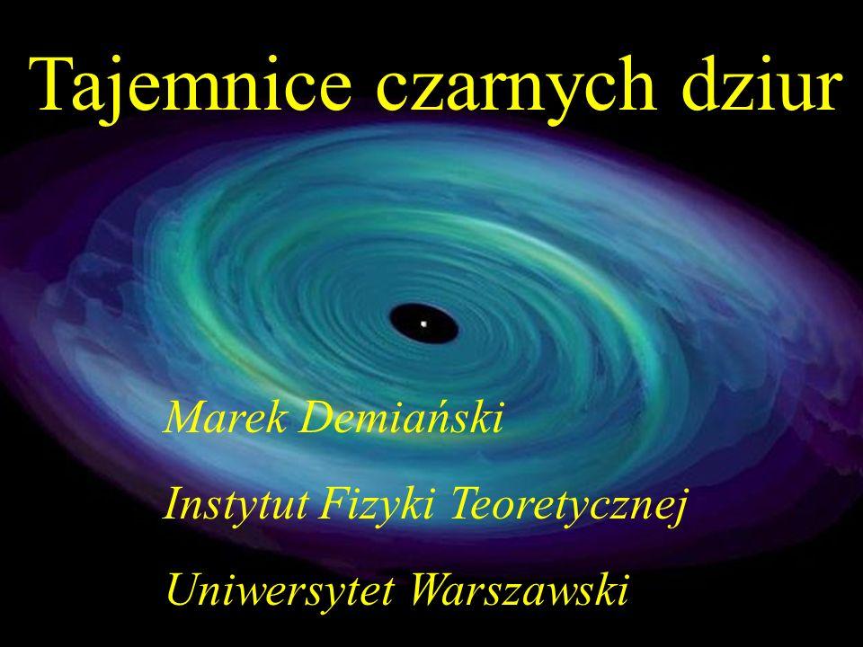 Tajemnice czarnych dziur Marek Demiański Instytut Fizyki Teoretycznej Uniwersytet Warszawski