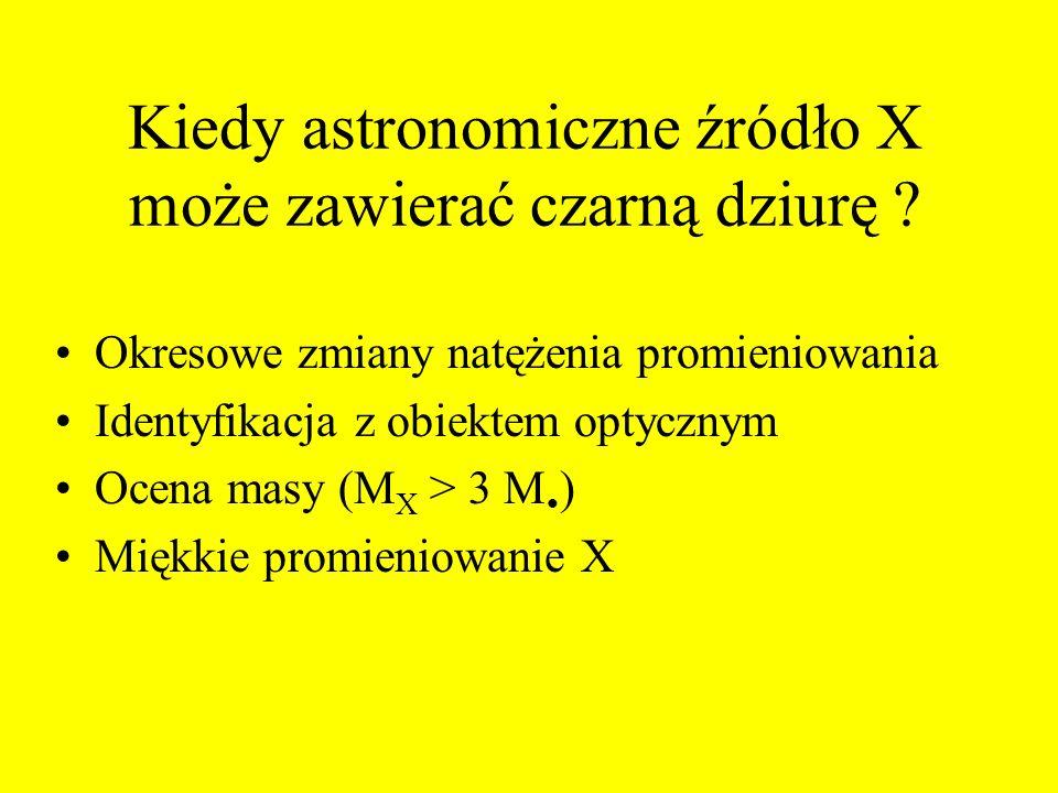Kiedy astronomiczne źródło X może zawierać czarną dziurę ? Okresowe zmiany natężenia promieniowania Identyfikacja z obiektem optycznym Ocena masy (M X