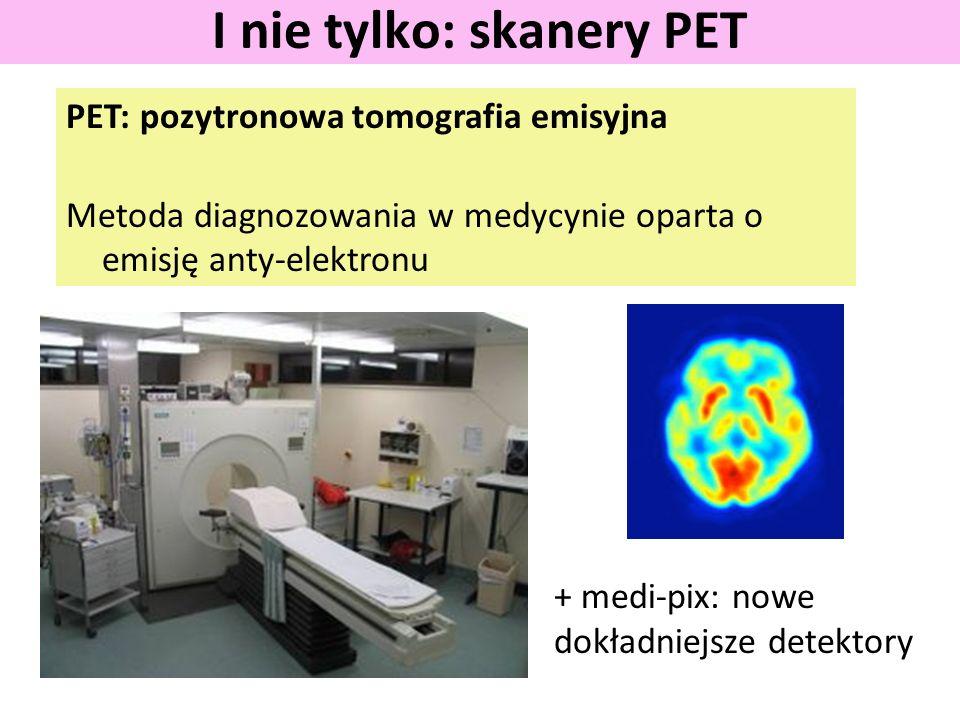 PET: pozytronowa tomografia emisyjna Metoda diagnozowania w medycynie oparta o emisję anty-elektronu I nie tylko: skanery PET + medi-pix: nowe dokładn