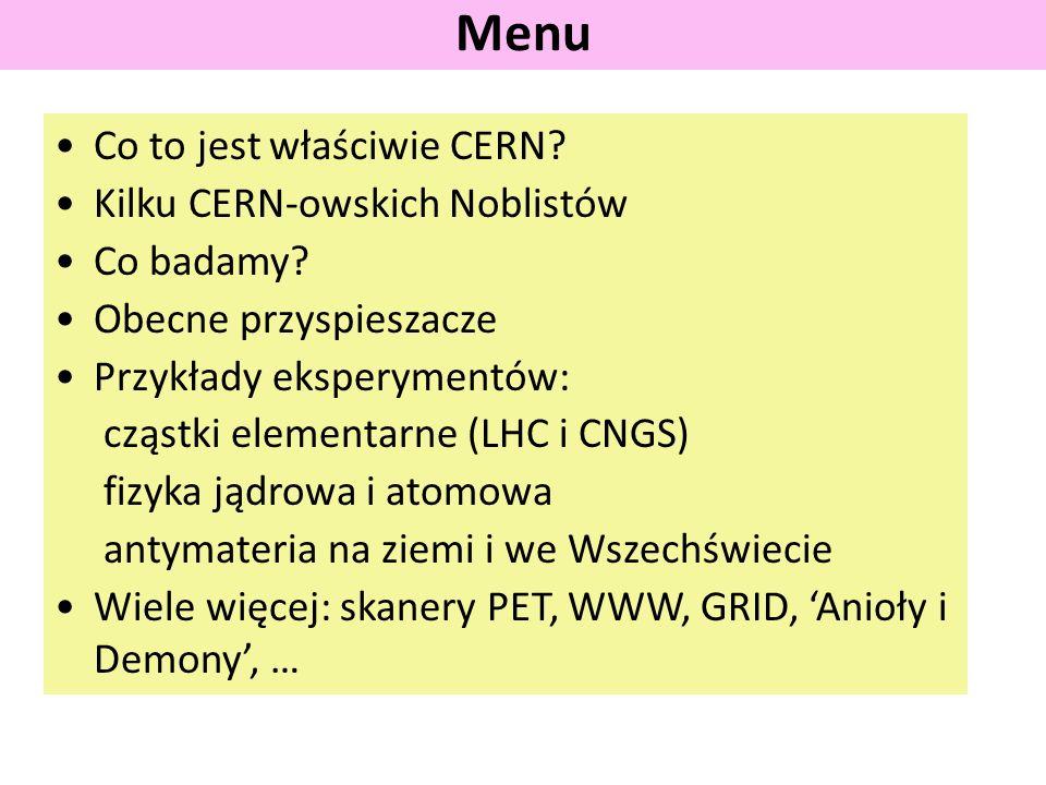 Co to jest właściwie CERN? Kilku CERN-owskich Noblistów Co badamy? Obecne przyspieszacze Przykłady eksperymentów: cząstki elementarne (LHC i CNGS) fiz