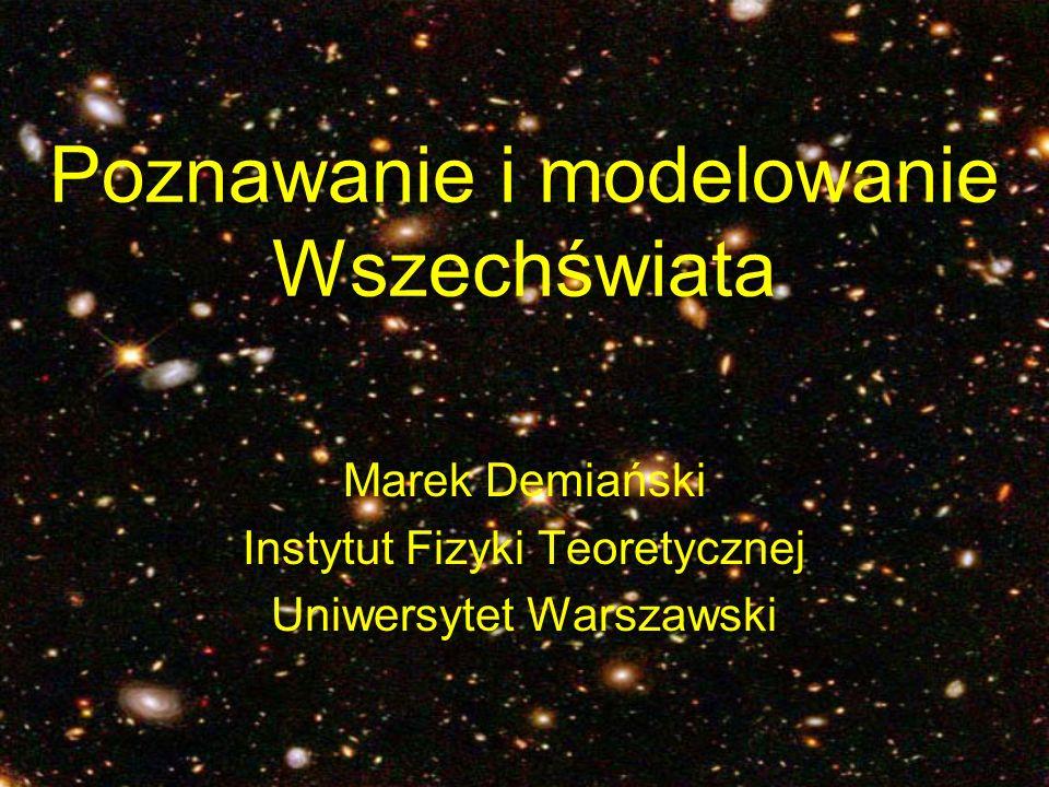 Poznawanie i modelowanie Wszechświata Marek Demiański Instytut Fizyki Teoretycznej Uniwersytet Warszawski