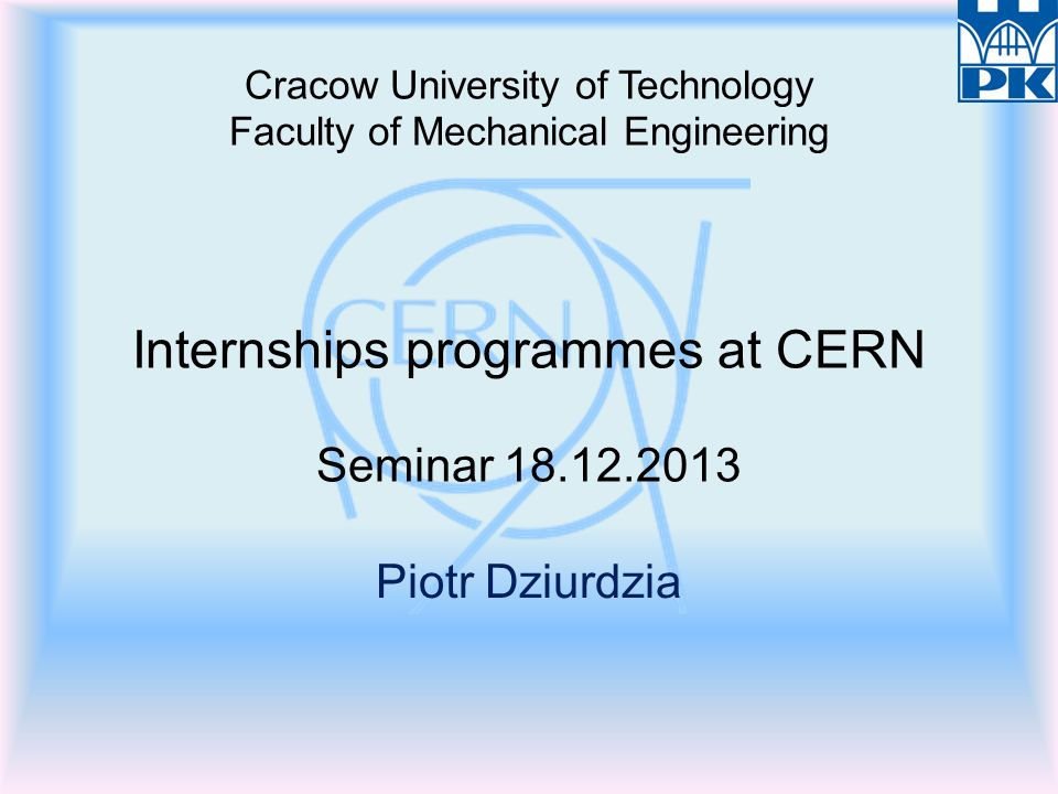 Cracow University of Technology Faculty of Mechanical Engineering Internships programmes at CERN Seminar 18.12.2013 Piotr Dziurdzia