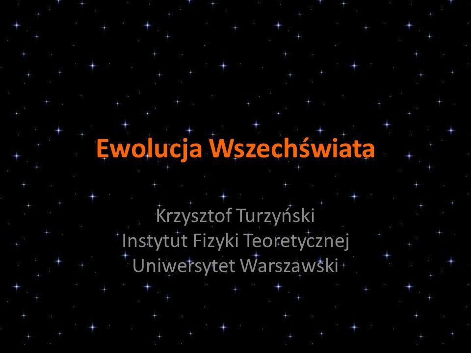 Ewolucja Wszechświata Krzysztof Turzyński Instytut Fizyki Teoretycznej Uniwersytet Warszawski