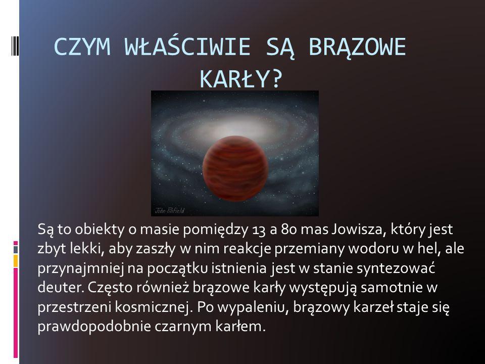 CZYM WŁAŚCIWIE SĄ BRĄZOWE KARŁY? Są to obiekty o masie pomiędzy 13 a 80 mas Jowisza, który jest zbyt lekki, aby zaszły w nim reakcje przemiany wodoru