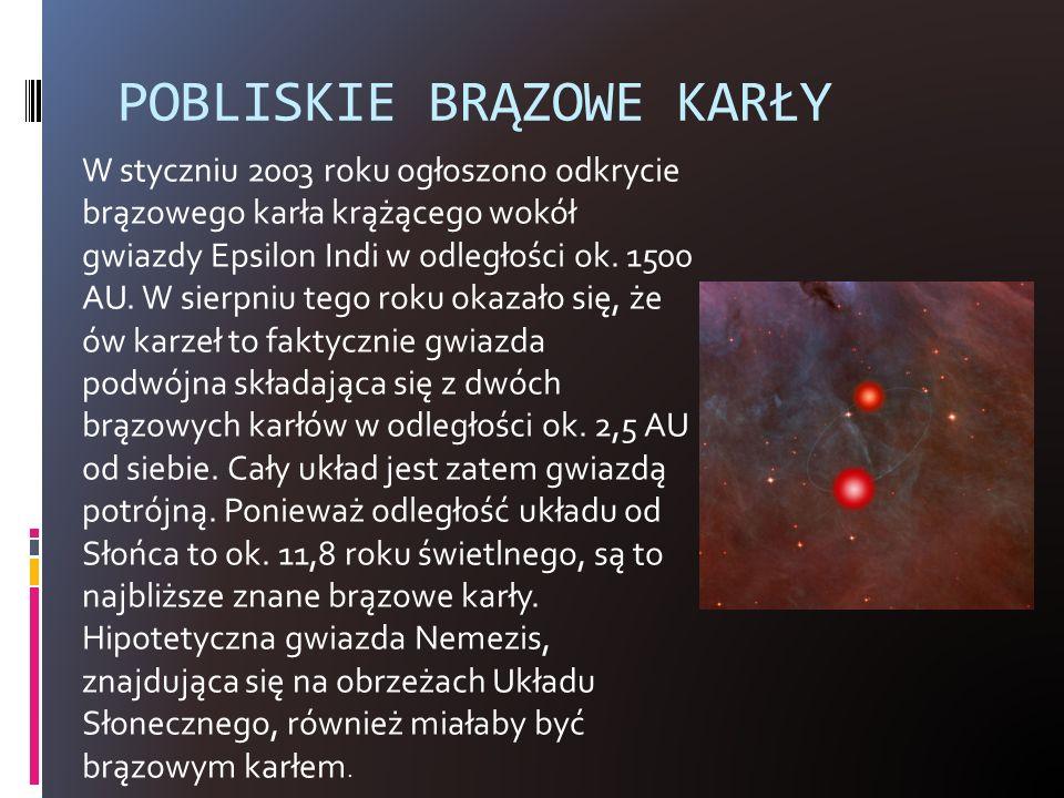 POBLISKIE BRĄZOWE KARŁY W styczniu 2003 roku ogłoszono odkrycie brązowego karła krążącego wokół gwiazdy Epsilon Indi w odległości ok. 1500 AU. W sierp