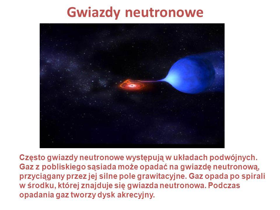 Gwiazdy neutronowe Często gwiazdy neutronowe występują w układach podwójnych. Gaz z pobliskiego sąsiada może opadać na gwiazdę neutronową, przyciągany