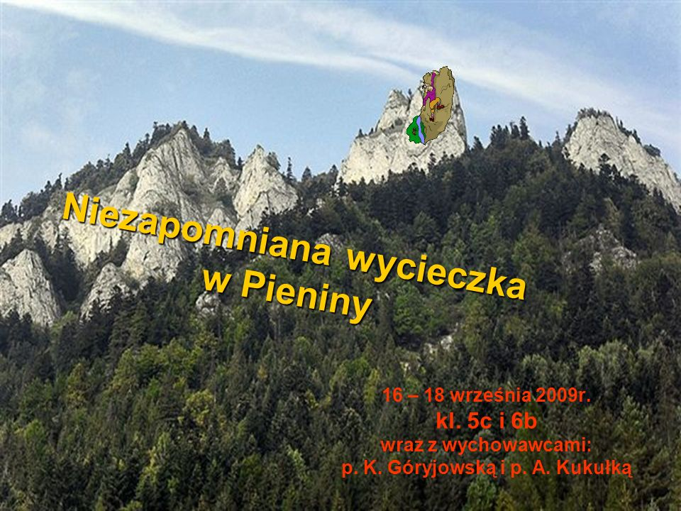Niezapomniana wycieczka w Pieniny 16 – 18 września 2009r. kl. 5c i 6b wraz z wychowawcami: p. K. Góryjowską i p. A. Kukułką